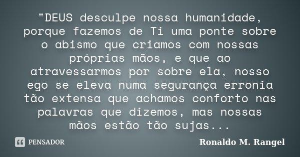 """""""DEUS desculpe nossa humanidade, porque fazemos de Ti uma ponte sobre o abismo que criamos com nossas próprias mãos, e que ao atravessarmos por sobre ela, ... Frase de Ronaldo M. Rangel."""