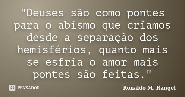 """""""Deuses são como pontes para o abismo que criamos desde a separação dos hemisférios, quanto mais se esfria o amor mais pontes são feitas.""""... Frase de Ronaldo M. Rangel."""