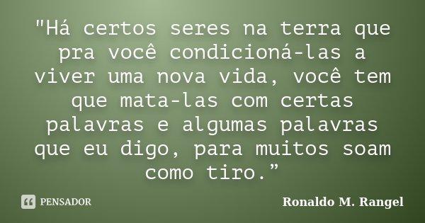 """""""Há certos seres na terra que pra você condicioná-las a viver uma nova vida, você tem que mata-las com certas palavras e algumas palavras que eu digo, para... Frase de Ronaldo M. Rangel."""