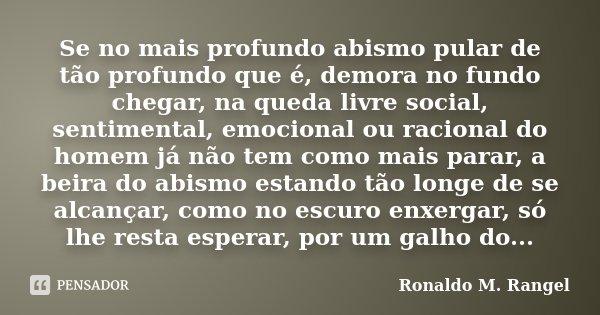 Se no mais profundo abismo pular de tão profundo que é, demora no fundo chegar, na queda livre social, sentimental, emocional ou racional do homem já não tem co... Frase de Ronaldo M. Rangel.