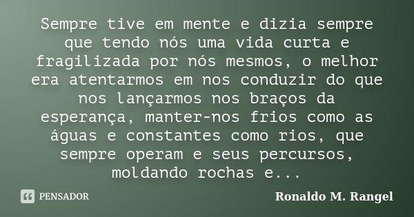 Sempre tive em mente e dizia sempre que tendo nós uma vida curta e fragilizada por nós mesmos, o melhor era atentarmos em nos conduzir do que nos lançarmos nos ... Frase de Ronaldo M. Rangel.