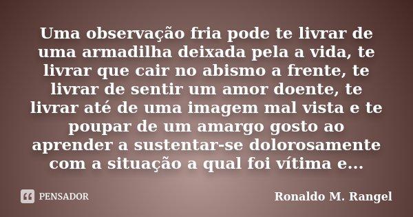 Uma observação fria pode te livrar de uma armadilha deixada pela a vida, te livrar que cair no abismo a frente, te livrar de sentir um amor doente, te livrar at... Frase de Ronaldo M. Rangel.