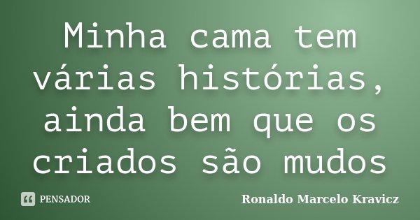 Minha cama tem várias histórias, ainda bem que os criados são mudos... Frase de Ronaldo Marcelo Kravicz.