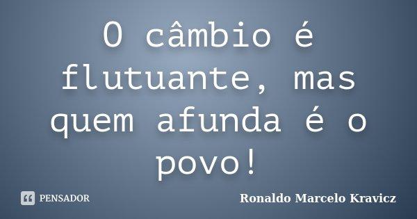O câmbio é flutuante, mas quem afunda é o povo!... Frase de Ronaldo Marcelo Kravicz.