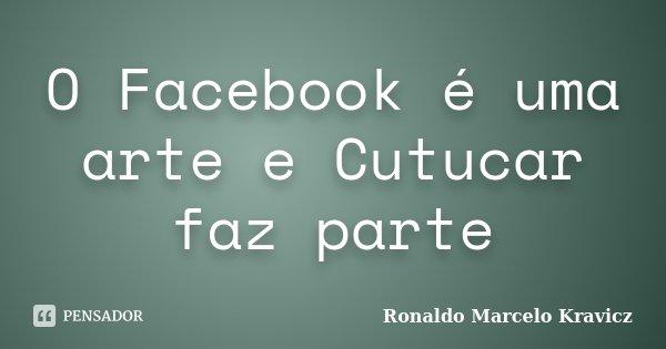 O Facebook é uma arte e Cutucar faz parte... Frase de Ronaldo Marcelo Kravicz.