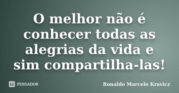 O melhor não é conhecer todas as alegrias da vida e sim compartilha-las!... Frase de Ronaldo Marcelo Kravicz.