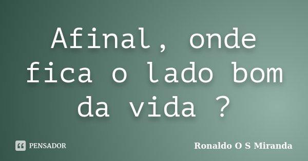 Afinal, onde fica o lado bom da vida ?... Frase de Ronaldo O S Miranda.