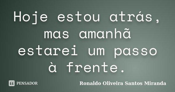 Hoje estou atrás, mas amanhã estarei um passo à frente.... Frase de Ronaldo Oliveira Santos Miranda.