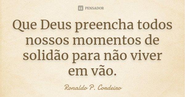 Que Deus preencha todos nossos momentos de solidão para não viver em vão.... Frase de Ronaldo P. Cordeiro.
