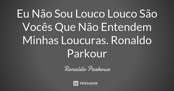 Eu Não Sou Louco Louco São Vocês Que Não Entendem Minhas Loucuras. Ronaldo Parkour... Frase de Ronaldo Parkour.