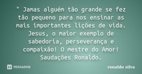 """"""" Jamas alguém tão grande se fez tão pequeno para nos ensinar as mais importantes lições de vida. Jesus, o maior exemplo de sabedoria, perseverança e compa... Frase de Ronaldo Silva."""