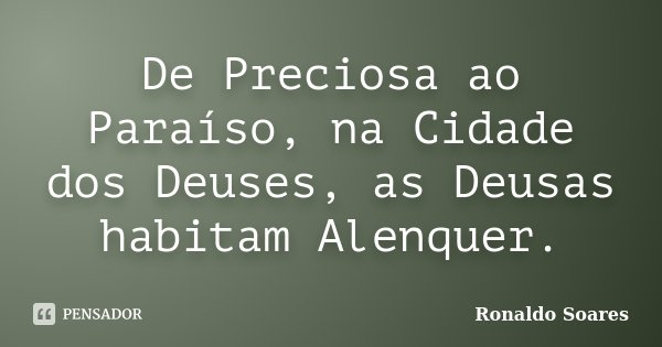 De Preciosa ao Paraíso, na Cidade dos Deuses, as Deusas habitam Alenquer.... Frase de Ronaldo Soares.