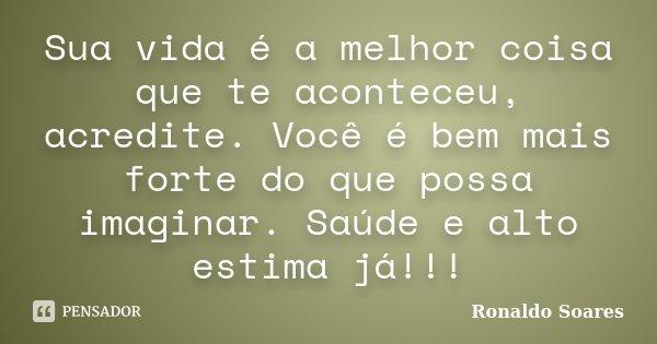 Sua vida é a melhor coisa que te aconteceu, acredite. Você é bem mais forte do que possa imaginar. Saúde e alto estima já!!!... Frase de Ronaldo Soares.