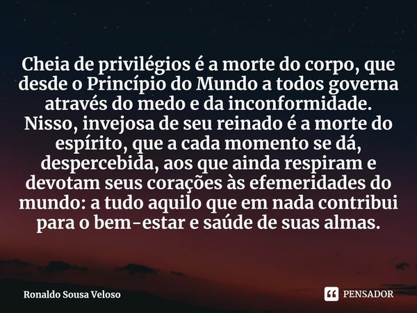Cheia de privilégios é a morte do corpo, que desde o Princípio do Mundo a todos governa através do medo e da inconformidade. Nisso, invejosa de seu reinado é a ... Frase de Ronaldo Sousa Veloso.