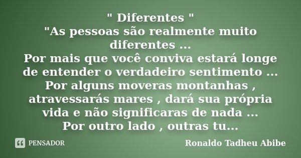 """"""" Diferentes """" """"As pessoas são realmente muito diferentes ... Por mais que você conviva estará longe de entender o verdadeiro sentimento ... Por ... Frase de Ronaldo Tadheu Abibe."""