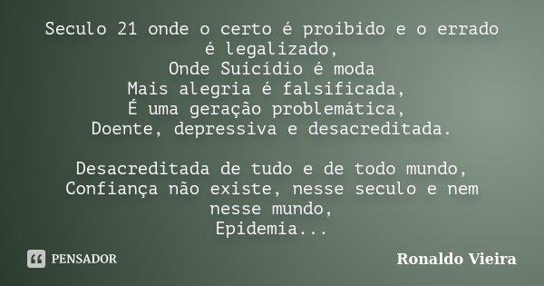Seculo 21 onde o certo é proibido e o errado é legalizado, Onde Suicídio é moda Mais alegria é falsificada, É uma geração problemática, Doente, depressiva e des... Frase de Ronaldo Vieira.