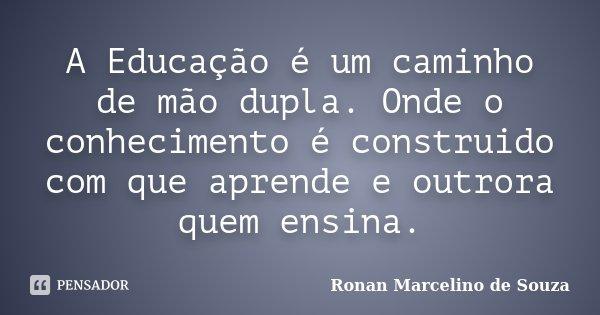 A Educação é um caminho de mão dupla. Onde o conhecimento é construido com que aprende e outrora quem ensina.... Frase de Ronan Marcelino de Souza.
