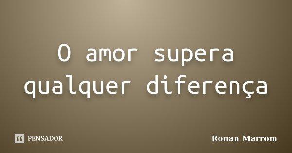 O amor supera qualquer diferença... Frase de Ronan Marrom.
