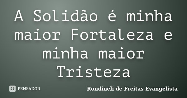 A Solidão é minha maior Fortaleza e minha maior Tristeza... Frase de Rondineli de Freitas Evangelista.