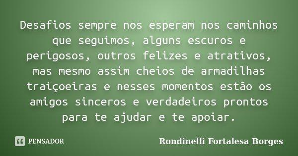 Desafios sempre nos esperam nos caminhos que seguimos, alguns escuros e perigosos, outros felizes e atrativos, mas mesmo assim cheios de armadilhas traiçoeiras ... Frase de Rondinelli Fortalesa Borges.