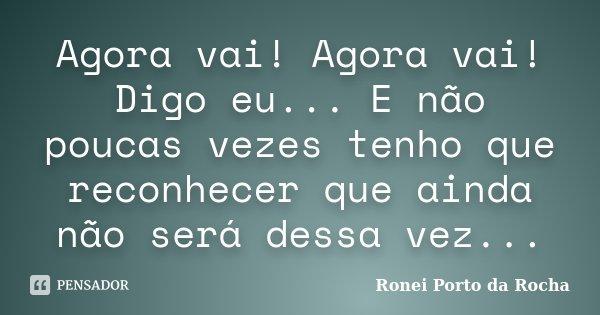 Agora vai! Agora vai! Digo eu... E não poucas vezes tenho que reconhecer que ainda não será dessa vez...... Frase de Ronei Porto da Rocha.