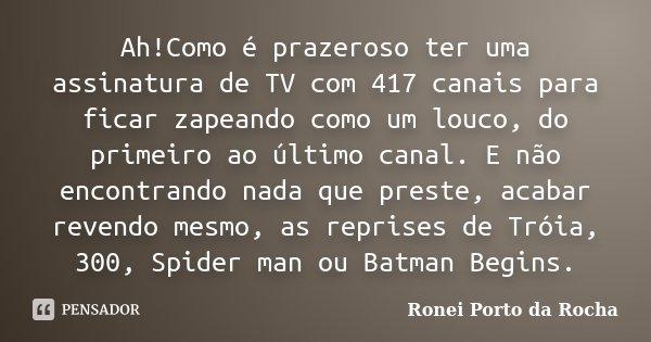 Ah!Como é prazeroso ter uma assinatura de TV com 417 canais para ficar zapeando como um louco, do primeiro ao último canal. E não encontrando nada que preste, a... Frase de Ronei Porto da Rocha.