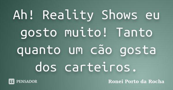 Ah! Reality Shows eu gosto muito! Tanto quanto um cão gosta dos carteiros.... Frase de Ronei Porto da Rocha.