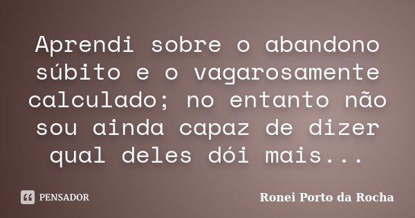 Aprendi sobre o abandono súbito e o vagarosamente calculado; no entanto não sou ainda capaz de dizer qual deles dói mais...... Frase de Ronei Porto da Rocha.