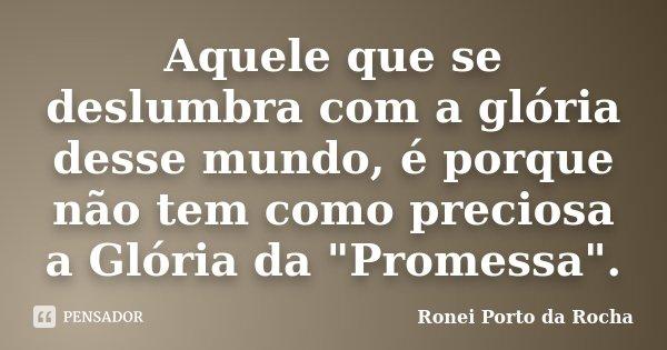 """Aquele que se deslumbra com a glória desse mundo, é porque não tem como preciosa a Glória da """"Promessa"""".... Frase de Ronei Porto da Rocha."""