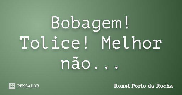 Bobagem! Tolice! Melhor não...... Frase de Ronei Porto da Rocha.
