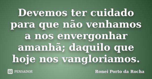 Devemos ter cuidado para que não venhamos a nos envergonhar amanhã; daquilo que hoje nos vangloriamos.... Frase de Ronei Porto da Rocha.