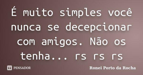 É muito simples você nunca se decepcionar com amigos. Não os tenha... rs rs rs... Frase de Ronei Porto da Rocha.