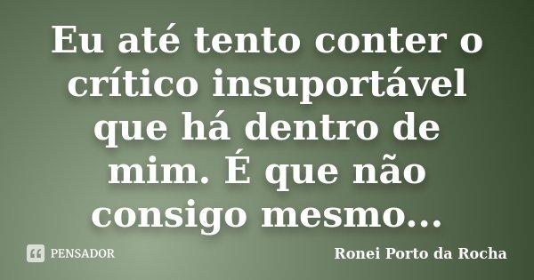 Eu até tento conter o crítico insuportável que há dentro de mim. É que não consigo mesmo...... Frase de Ronei Porto da Rocha.