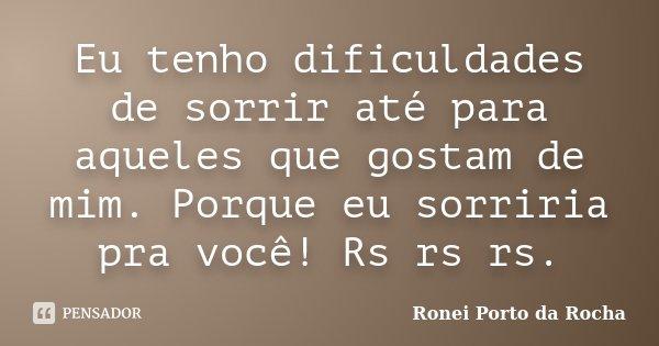 Eu tenho dificuldades de sorrir até para aqueles que gostam de mim. Porque eu sorriria pra você! Rs rs rs.... Frase de Ronei Porto da Rocha.