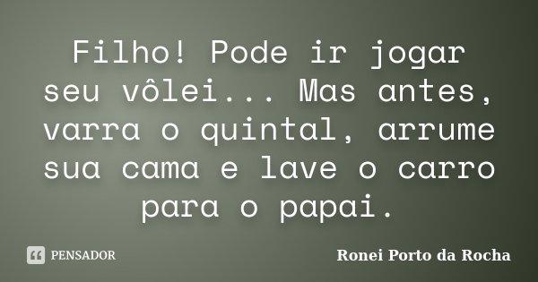 Filho! Pode ir jogar seu vôlei... Mas antes, varra o quintal, arrume sua cama e lave o carro para o papai.... Frase de Ronei Porto da Rocha.