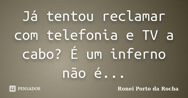 Já tentou reclamar com telefonia e TV a cabo? É um inferno não é...... Frase de Ronei Porto da Rocha.