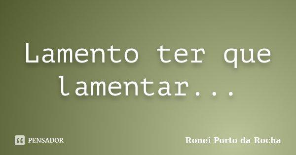 Lamento ter que lamentar...... Frase de Ronei Porto da Rocha.