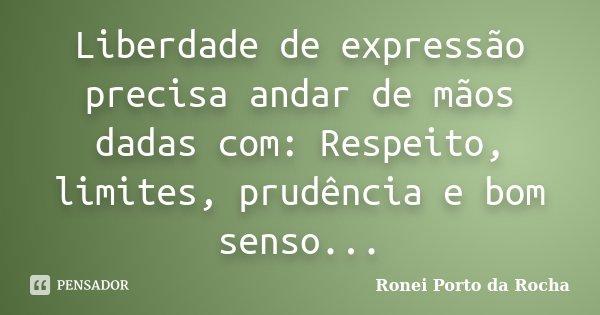 Liberdade de expressão precisa andar de mãos dadas com: Respeito, limites, prudência e bom senso...... Frase de Ronei Porto da Rocha.