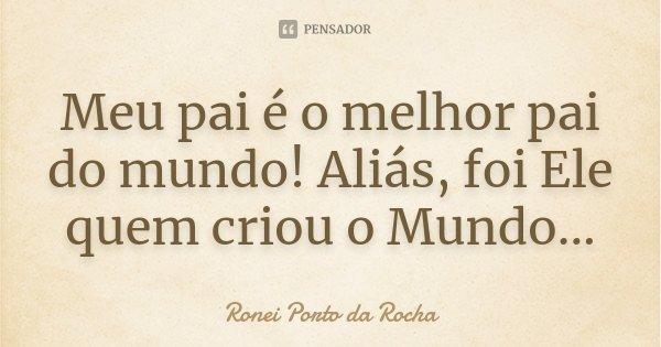 Meu pai é o melhor pai do mundo! Aliás, foi Ele quem criou o Mundo...... Frase de Ronei Porto da Rocha.