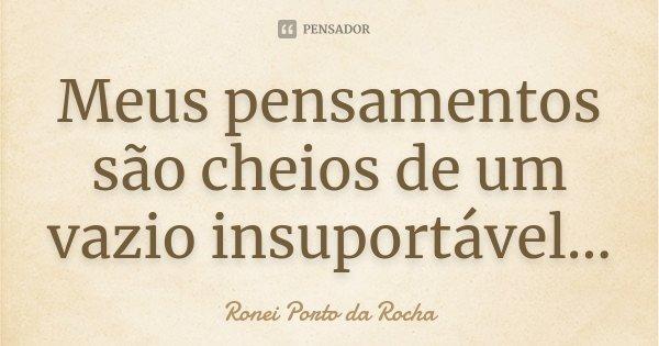 Meus pensamentos são cheios de um vazio insuportável...... Frase de Ronei Porto da Rocha.