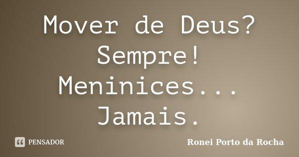 Mover de Deus? Sempre! Meninices... Jamais.... Frase de Ronei Porto da Rocha.