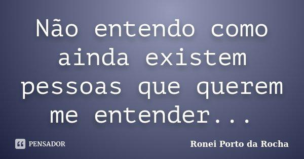 Não entendo como ainda existem pessoas que querem me entender...... Frase de Ronei Porto da Rocha.