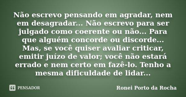 Não escrevo pensando em agradar, nem em desagradar... Não escrevo para ser julgado como coerente ou não... Para que alguém concorde ou discorde... Mas, se você ... Frase de Ronei Porto da Rocha.