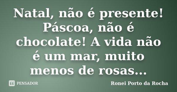 Natal, não é presente! Páscoa, não é chocolate! A vida não é um mar, muito menos de rosas...... Frase de Ronei Porto da Rocha.