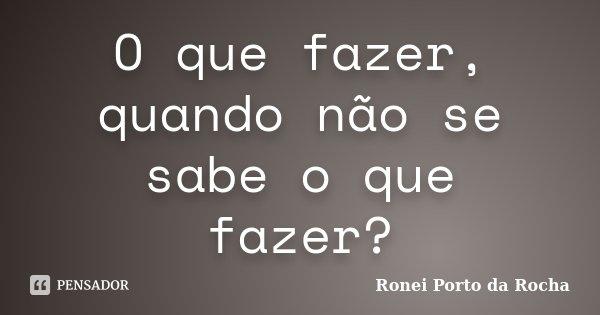 O que fazer, quando não se sabe o que fazer?... Frase de Ronei Porto da Rocha.