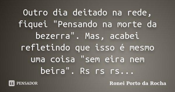 """Outro dia deitado na rede, fiquei """"Pensando na morte da bezerra"""". Mas, acabei refletindo que isso é mesmo uma coisa """"sem eira nem beira"""". Rs... Frase de Ronei Porto da Rocha."""