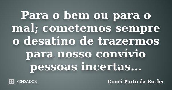 Para o bem ou para o mal; cometemos sempre o desatino de trazermos para nosso convívio pessoas incertas...... Frase de Ronei Porto da Rocha.