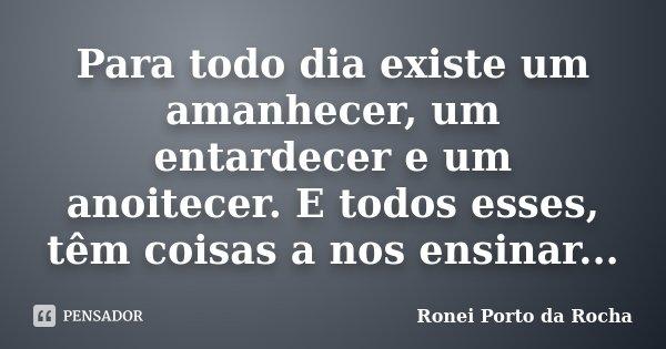 Para todo dia existe um amanhecer, um entardecer e um anoitecer. E todos esses, têm coisas a nos ensinar...... Frase de Ronei Porto da Rocha.
