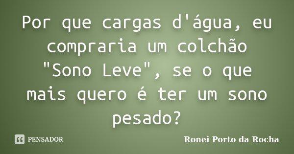 """Por que cargas d'água, eu compraria um colchão """"Sono Leve"""", se o que mais quero é ter um sono pesado?... Frase de Ronei Porto da Rocha."""