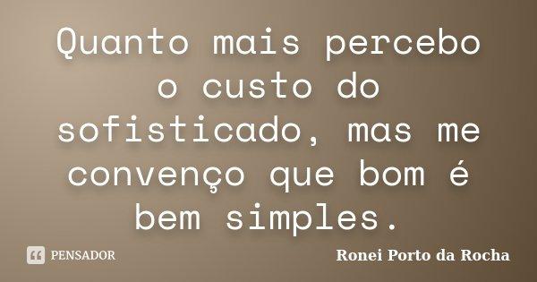 Quanto mais percebo o custo do sofisticado, mas me convenço que bom é bem simples.... Frase de Ronei Porto da Rocha.